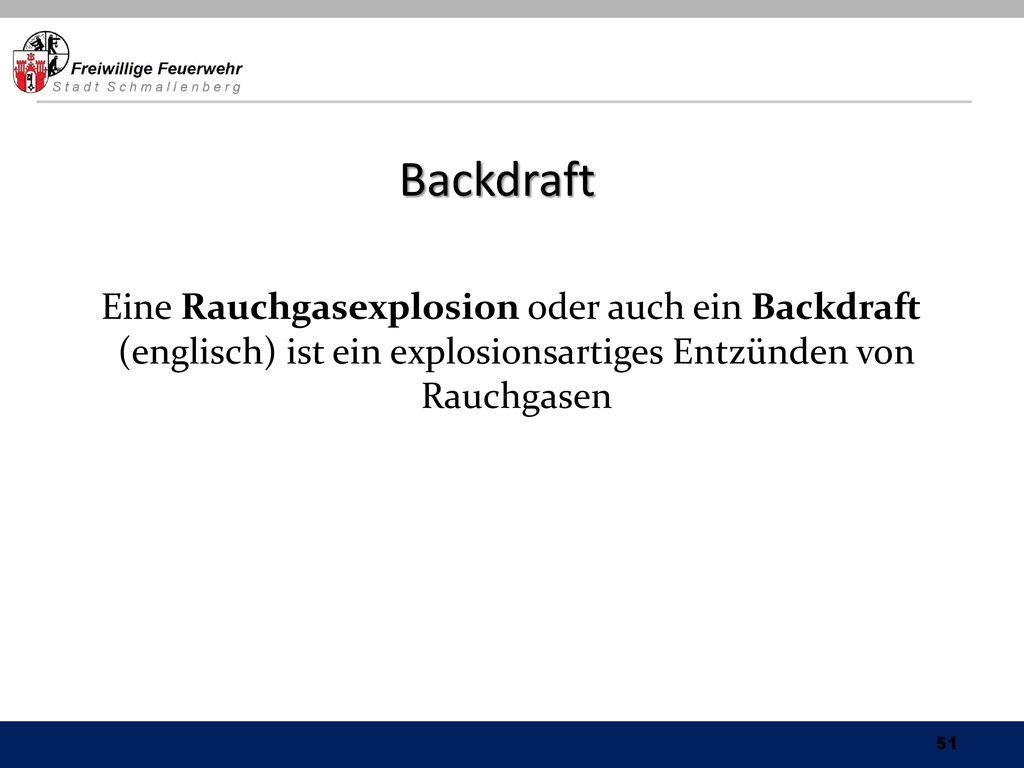 Backdraft Eine Rauchgasexplosion oder auch ein Backdraft (englisch) ist ein explosionsartiges Entzünden von Rauchgasen.