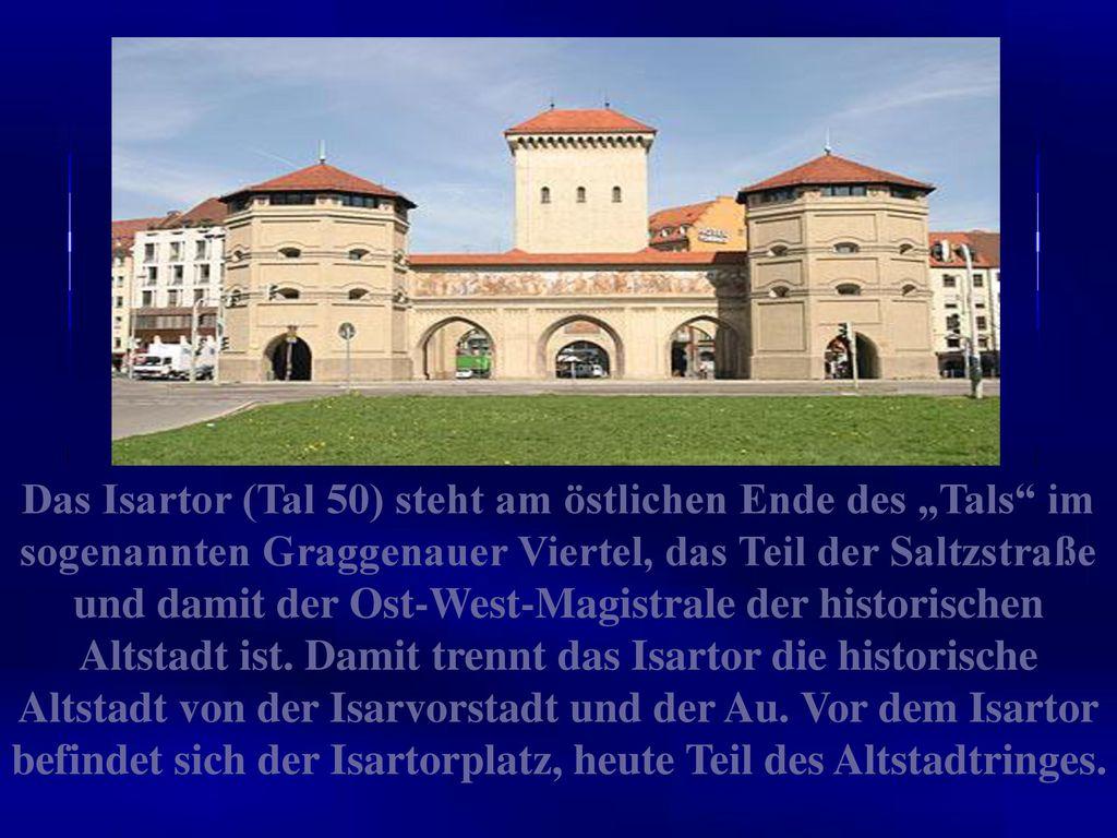 """Das Isartor (Tal 50) steht am östlichen Ende des """"Tals im sogenannten Graggenauer Viertel, das Teil der Saltzstraße und damit der Ost-West-Magistrale der historischen Altstadt ist."""