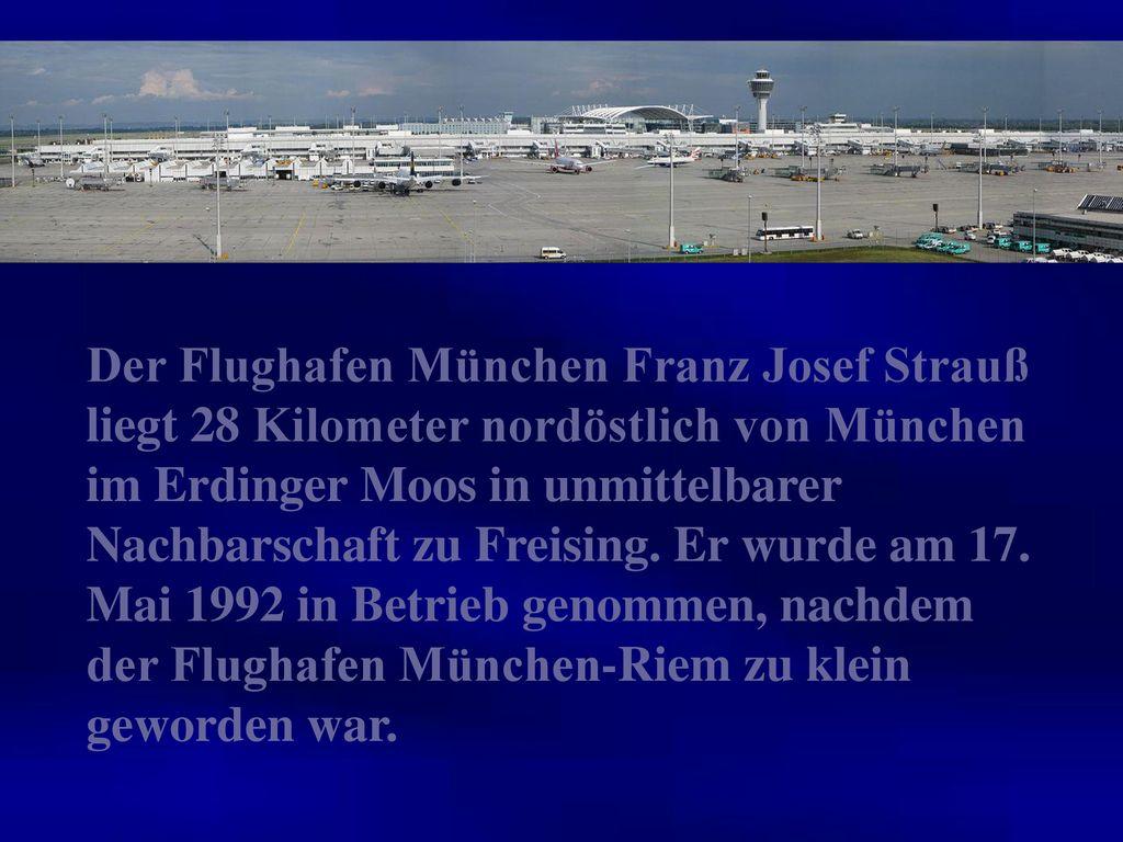 Der Flughafen München Franz Josef Strauß liegt 28 Kilometer nordöstlich von München im Erdinger Moos in unmittelbarer Nachbarschaft zu Freising.