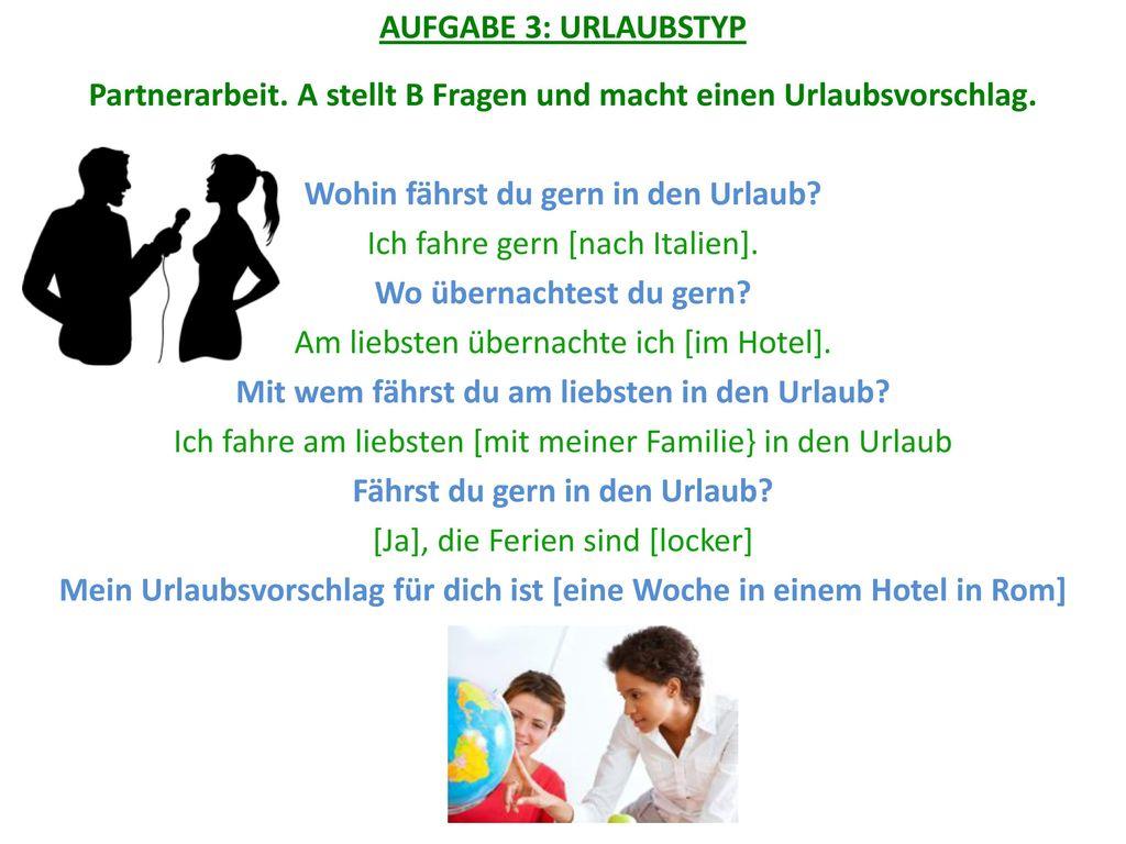 AUFGABE 3: URLAUBSTYP Partnerarbeit. A stellt B Fragen und macht einen Urlaubsvorschlag. Wohin fährst du gern in den Urlaub