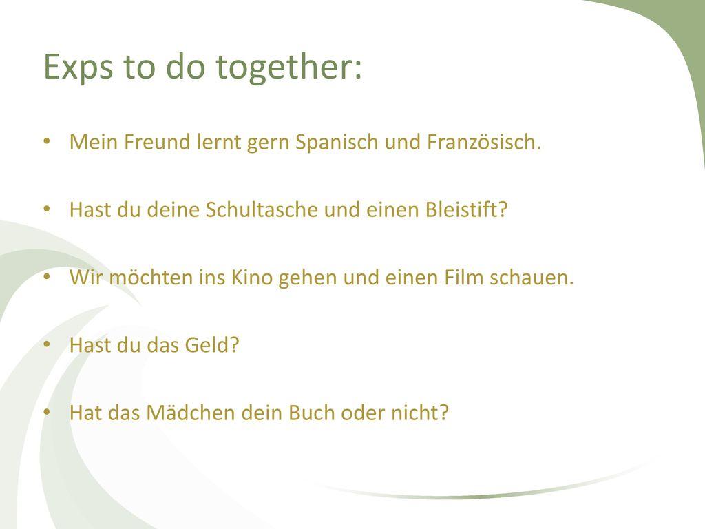 Exps to do together: Mein Freund lernt gern Spanisch und Französisch.