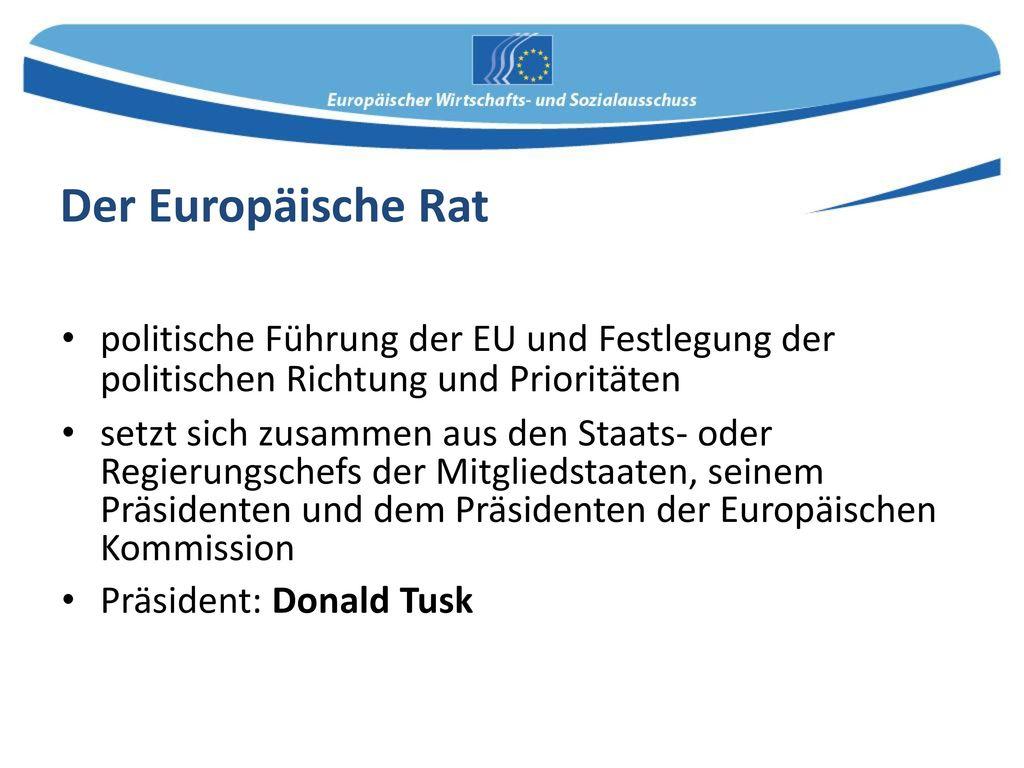 Der Europäische Rat politische Führung der EU und Festlegung der politischen Richtung und Prioritäten.