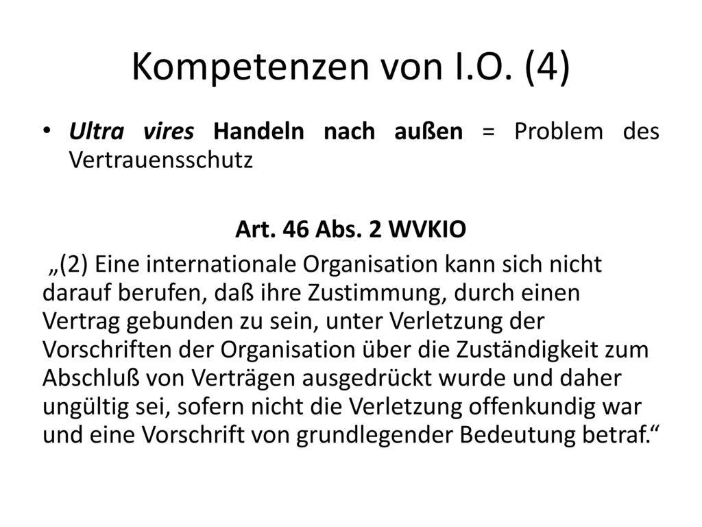 Kompetenzen von I.O. (4) Ultra vires Handeln nach außen = Problem des Vertrauensschutz. Art. 46 Abs. 2 WVKIO.