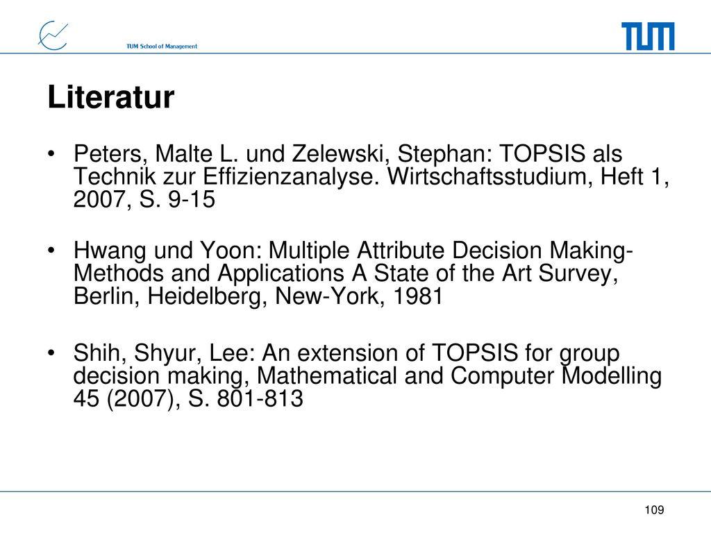 Literatur Peters, Malte L. und Zelewski, Stephan: TOPSIS als Technik zur Effizienzanalyse. Wirtschaftsstudium, Heft 1, 2007, S. 9-15.