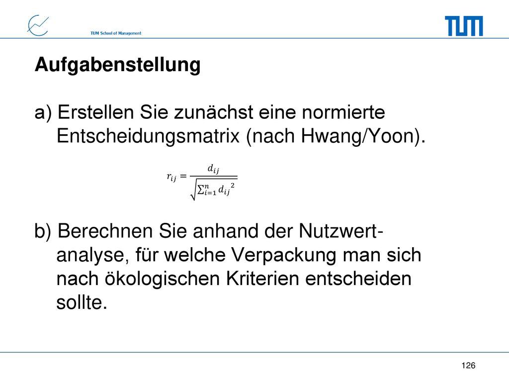 Aufgabenstellung a) Erstellen Sie zunächst eine normierte Entscheidungsmatrix (nach Hwang/Yoon). b) Berechnen Sie anhand der Nutzwert- analyse, für welche Verpackung man sich nach ökologischen Kriterien entscheiden sollte.