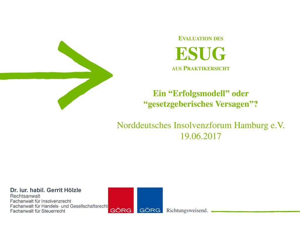Evaluation des ESUG aus Praktikersicht Ein Erfolgsmodell oder gesetzgeberisches Versagen Norddeutsches Insolvenzforum Hamburg e.V. 19.06.2017
