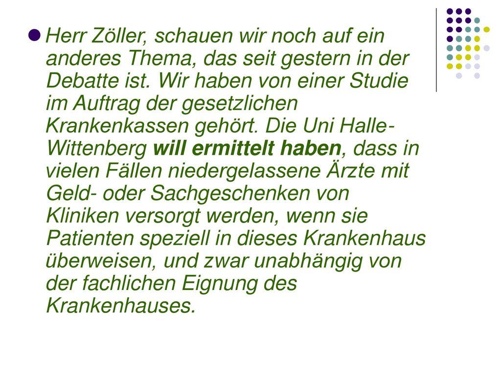 Herr Zöller, schauen wir noch auf ein anderes Thema, das seit gestern in der Debatte ist. Wir haben von einer Studie im Auftrag der gesetzlichen Krankenkassen gehört. Die Uni Halle- Wittenberg will ermittelt haben, dass in vielen Fällen niedergelassene Ärzte mit Geld- oder Sachgeschenken von Kliniken versorgt werden, wenn sie Patienten speziell in dieses Krankenhaus überweisen, und zwar unabhängig von der fachlichen Eignung des Krankenhauses.
