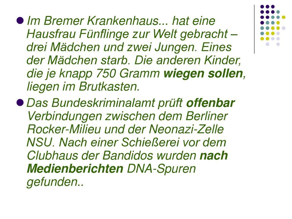 Im Bremer Krankenhaus... hat eine Hausfrau Fünflinge zur Welt gebracht – drei Mädchen und zwei Jungen. Eines der Mädchen starb. Die anderen Kinder, die je knapp 750 Gramm wiegen sollen, liegen im Brutkasten.