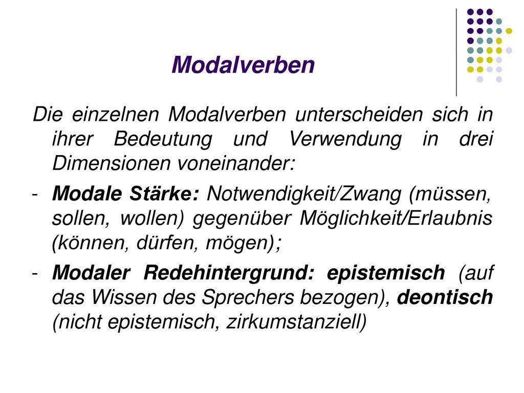 Modalverben Die einzelnen Modalverben unterscheiden sich in ihrer Bedeutung und Verwendung in drei Dimensionen voneinander: