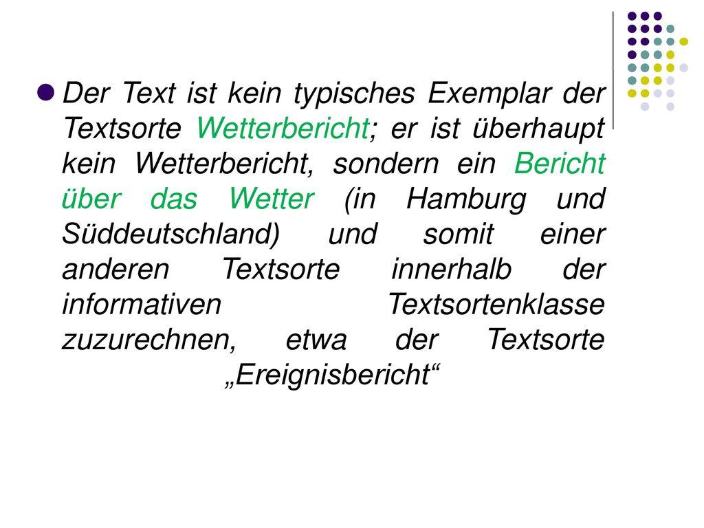 """Der Text ist kein typisches Exemplar der Textsorte Wetterbericht; er ist überhaupt kein Wetterbericht, sondern ein Bericht über das Wetter (in Hamburg und Süddeutschland) und somit einer anderen Textsorte innerhalb der informativen Textsortenklasse zuzurechnen, etwa der Textsorte """"Ereignisbericht"""