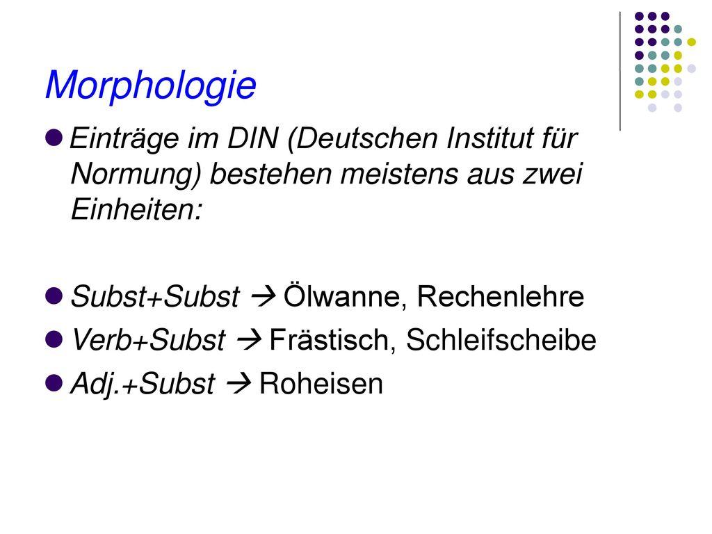Morphologie Einträge im DIN (Deutschen Institut für Normung) bestehen meistens aus zwei Einheiten: