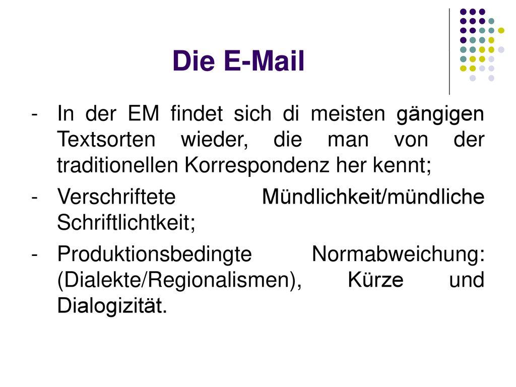 Die E-Mail In der EM findet sich di meisten gängigen Textsorten wieder, die man von der traditionellen Korrespondenz her kennt;