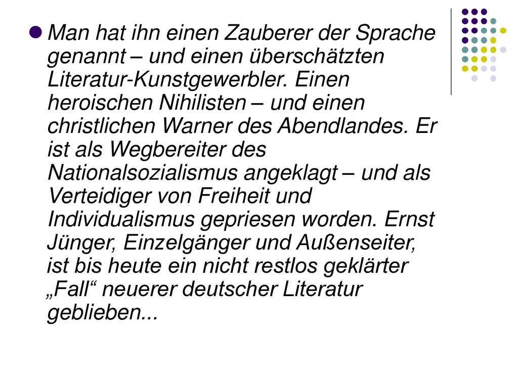"""Man hat ihn einen Zauberer der Sprache genannt – und einen überschätzten Literatur-Kunstgewerbler. Einen heroischen Nihilisten – und einen christlichen Warner des Abendlandes. Er ist als Wegbereiter des Nationalsozialismus angeklagt – und als Verteidiger von Freiheit und Individualismus gepriesen worden. Ernst Jünger, Einzelgänger und Außenseiter, ist bis heute ein nicht restlos geklärter """"Fall neuerer deutscher Literatur geblieben..."""