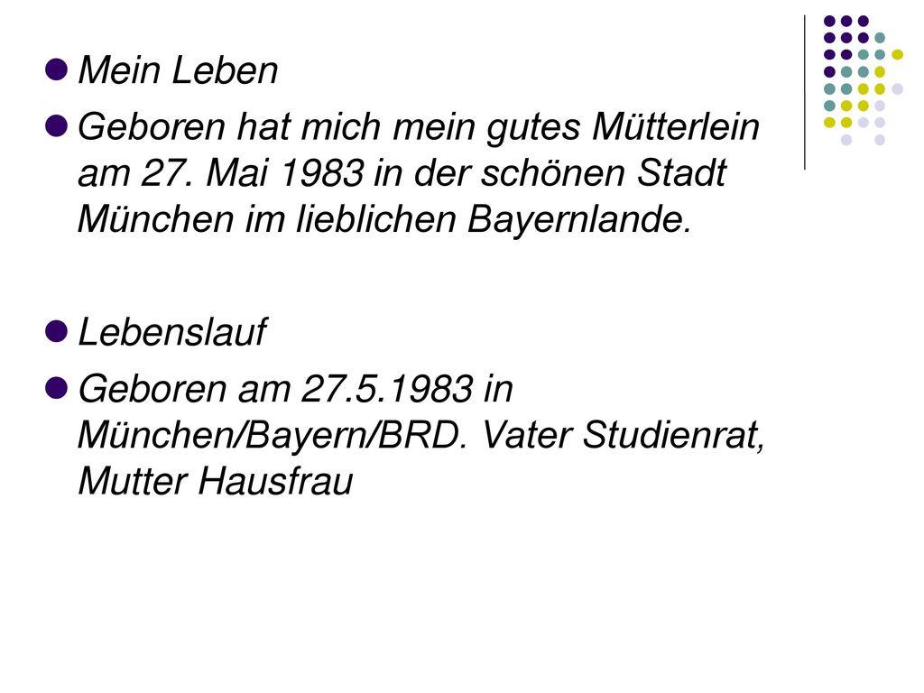 Mein Leben Geboren hat mich mein gutes Mütterlein am 27. Mai 1983 in der schönen Stadt München im lieblichen Bayernlande.