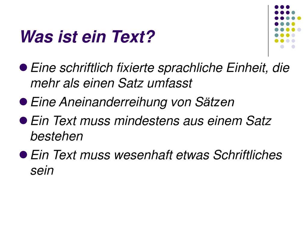 Was ist ein Text Eine schriftlich fixierte sprachliche Einheit, die mehr als einen Satz umfasst. Eine Aneinanderreihung von Sätzen.