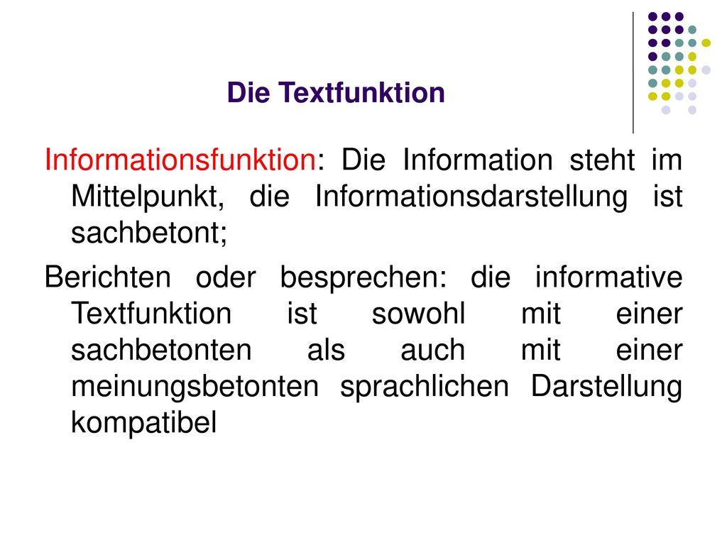 Die Textfunktion Informationsfunktion: Die Information steht im Mittelpunkt, die Informationsdarstellung ist sachbetont;