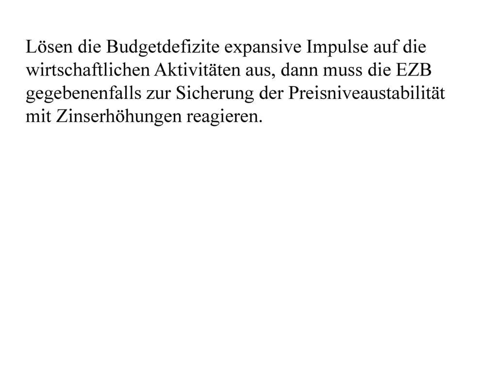 Lösen die Budgetdefizite expansive Impulse auf die wirtschaftlichen Aktivitäten aus, dann muss die EZB gegebenenfalls zur Sicherung der Preisniveaustabilität mit Zinserhöhungen reagieren.