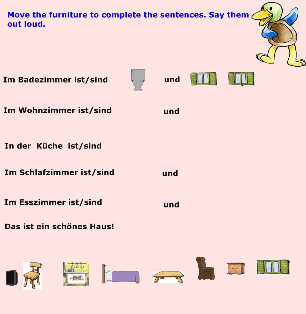 Move the furniture to complete the sentences. Say them out loud.