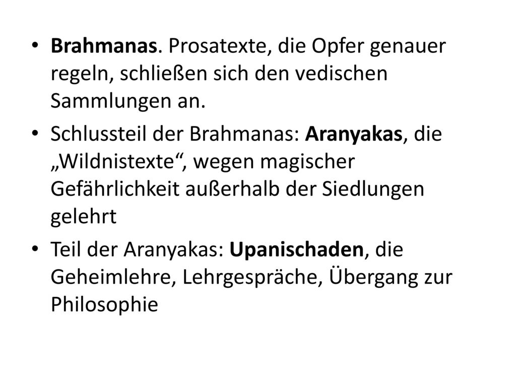 Brahmanas. Prosatexte, die Opfer genauer regeln, schließen sich den vedischen Sammlungen an.