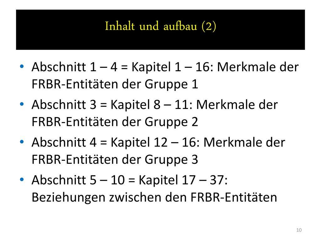 Inhalt und aufbau (2) Abschnitt 1 – 4 = Kapitel 1 – 16: Merkmale der FRBR-Entitäten der Gruppe 1.