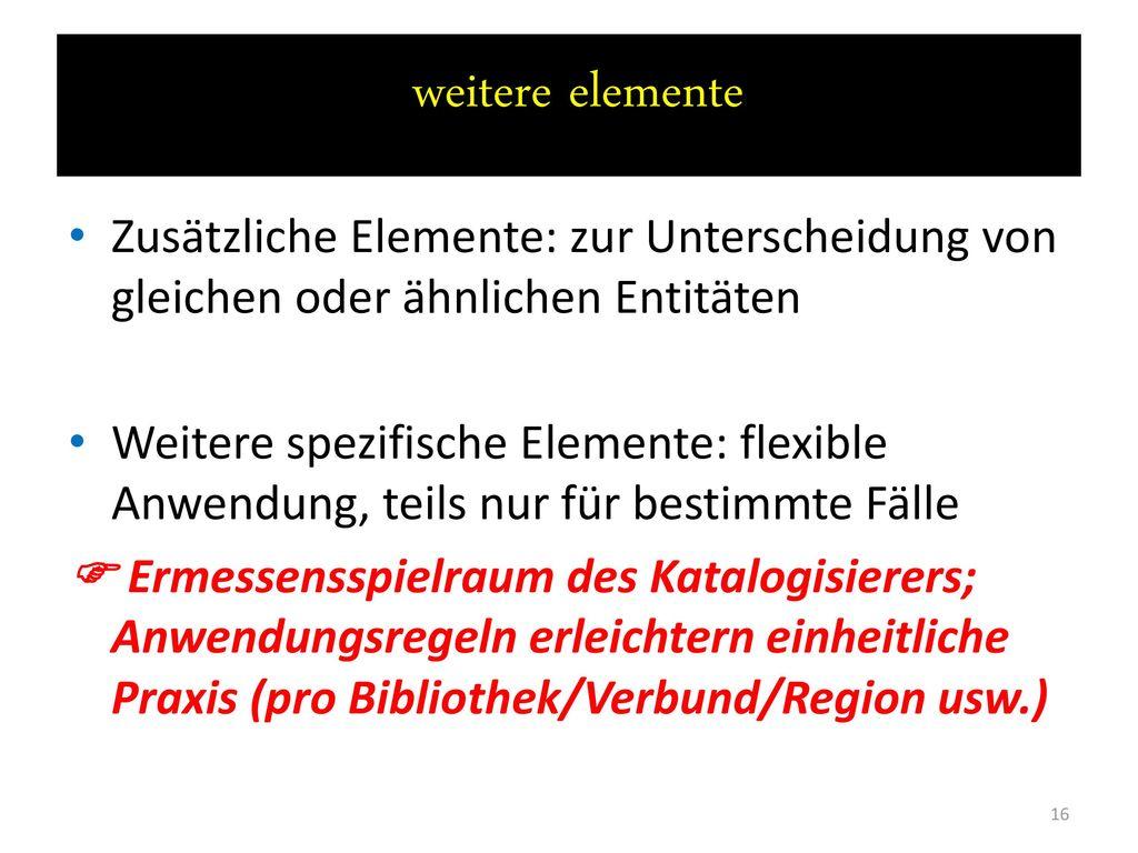 weitere elemente Zusätzliche Elemente: zur Unterscheidung von gleichen oder ähnlichen Entitäten.