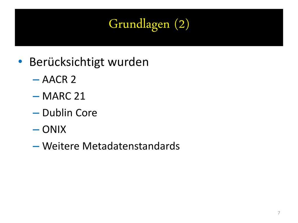 Grundlagen (2) Berücksichtigt wurden AACR 2 MARC 21 Dublin Core ONIX