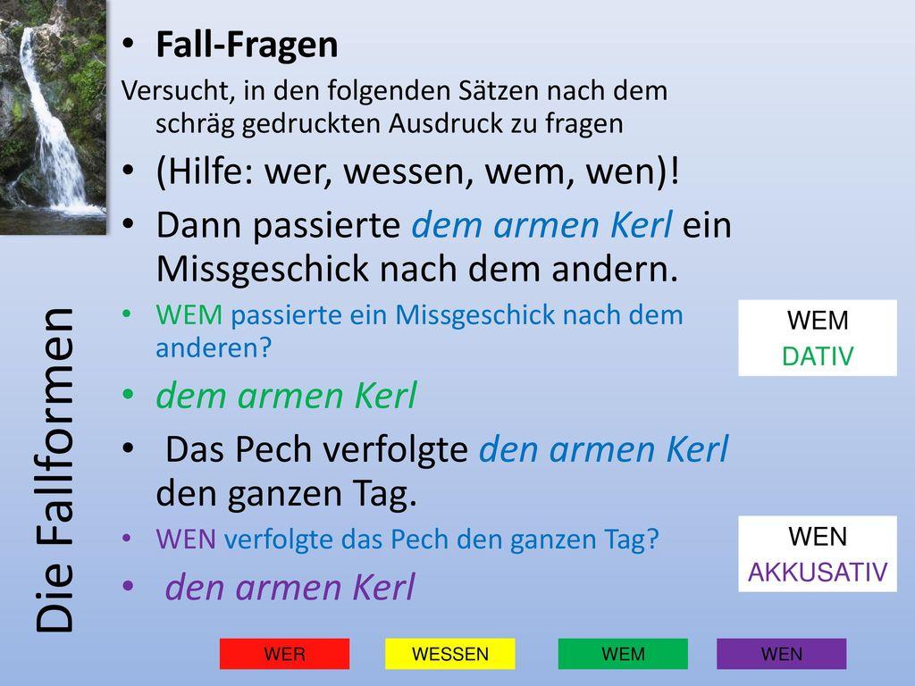 Die Fallformen Fall-Fragen (Hilfe: wer, wessen, wem, wen)!
