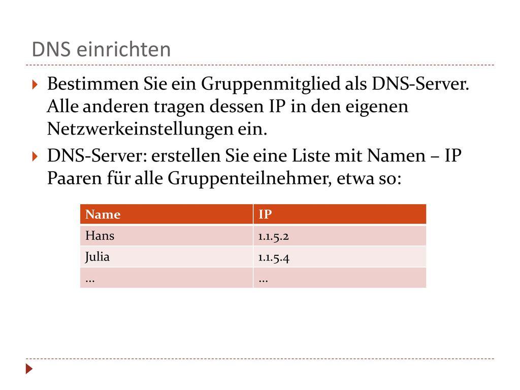 DNS einrichten Bestimmen Sie ein Gruppenmitglied als DNS-Server. Alle anderen tragen dessen IP in den eigenen Netzwerkeinstellungen ein.