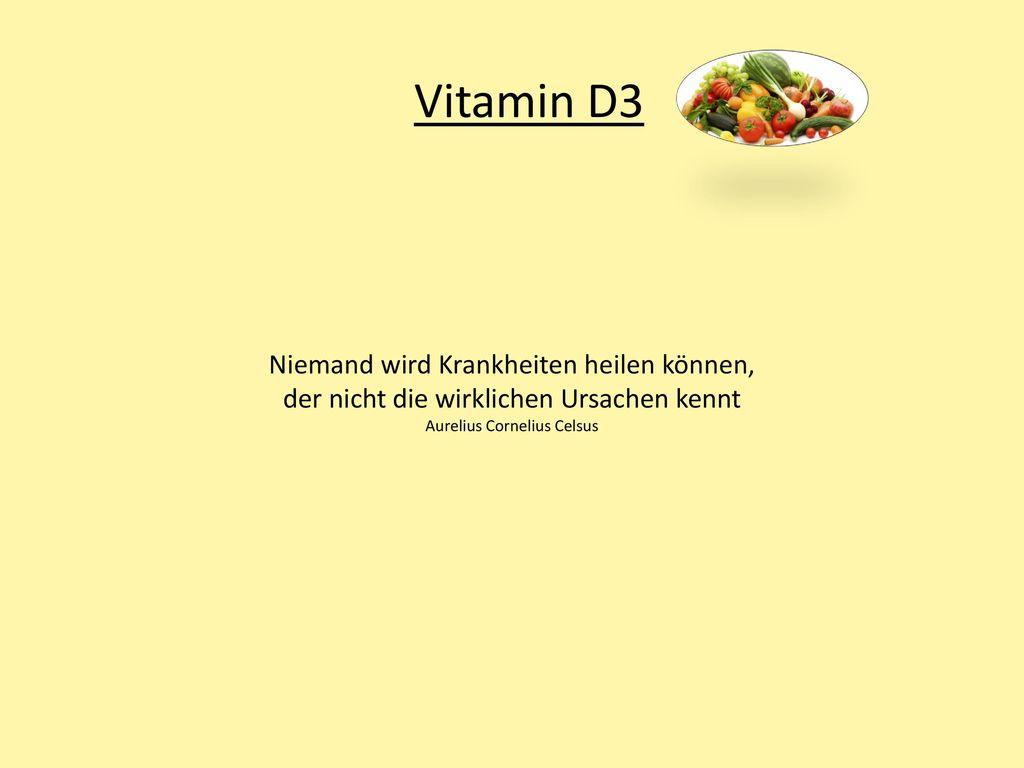 Vitamin D3 Niemand wird Krankheiten heilen können, der nicht die wirklichen Ursachen kennt Aurelius Cornelius Celsus.