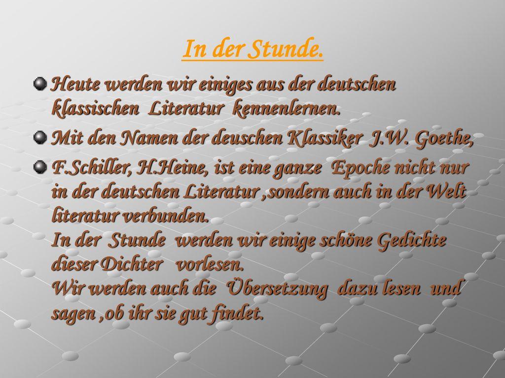 In der Stunde. Heute werden wir einiges aus der deutschen klassischen Literatur kennenlernen. Mit den Namen der deuschen Klassiker J.W. Goethe,