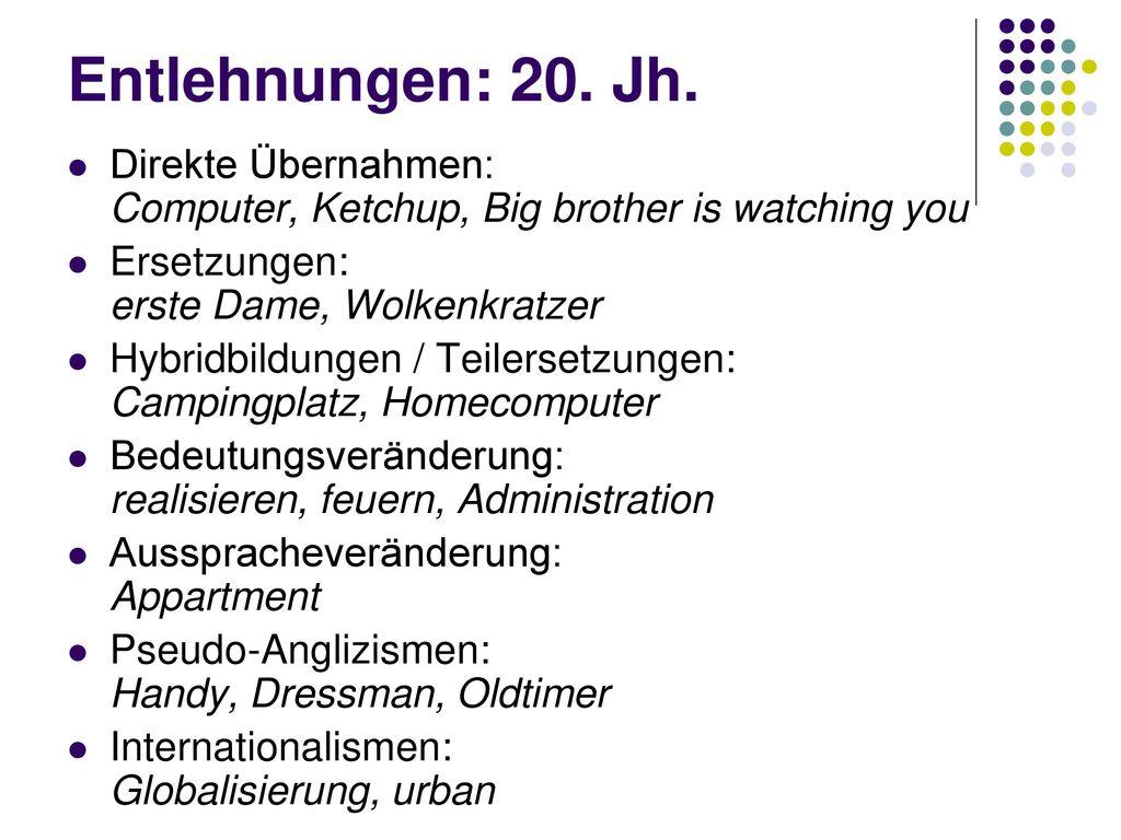 Entlehnungen: 20. Jh. Direkte Übernahmen: Computer, Ketchup, Big brother is watching you. Ersetzungen: erste Dame, Wolkenkratzer.