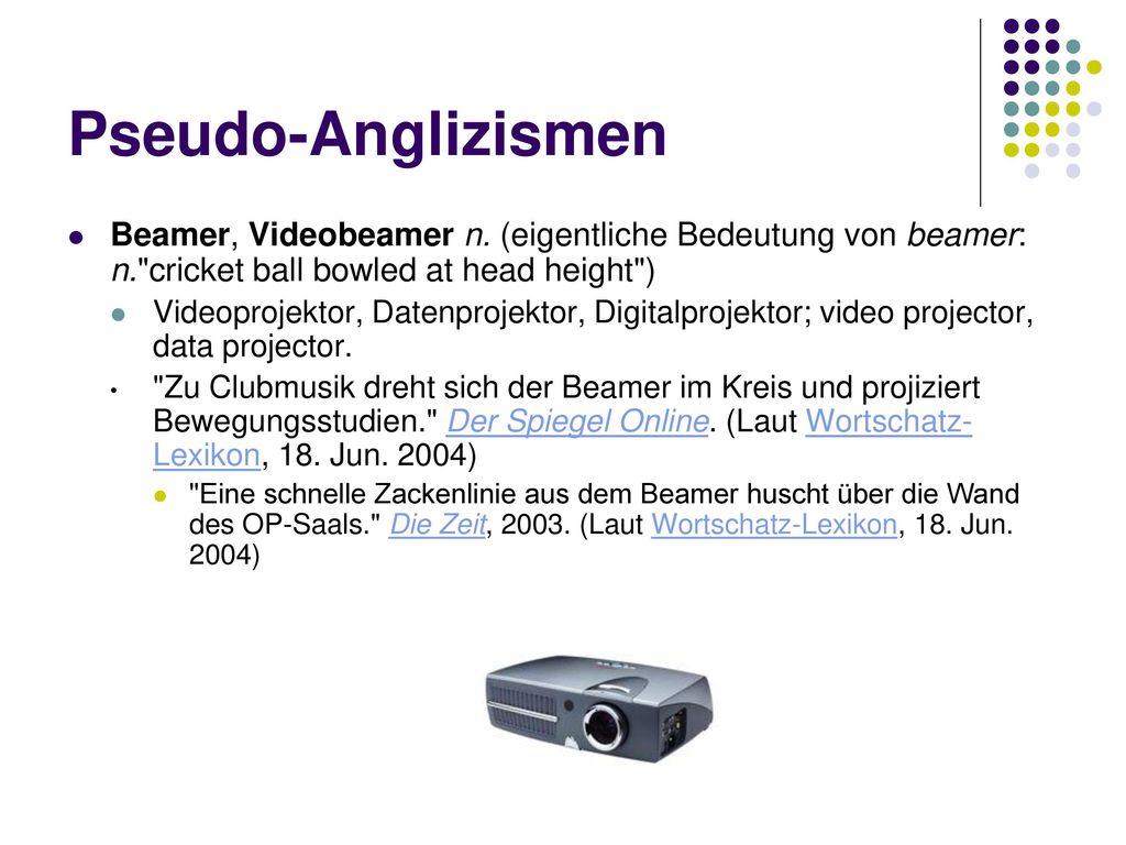 Pseudo-Anglizismen Beamer, Videobeamer n. (eigentliche Bedeutung von beamer: n. cricket ball bowled at head height )