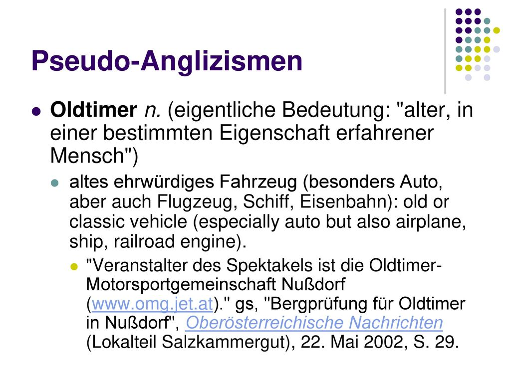 Pseudo-Anglizismen Oldtimer n. (eigentliche Bedeutung: alter, in einer bestimmten Eigenschaft erfahrener Mensch )