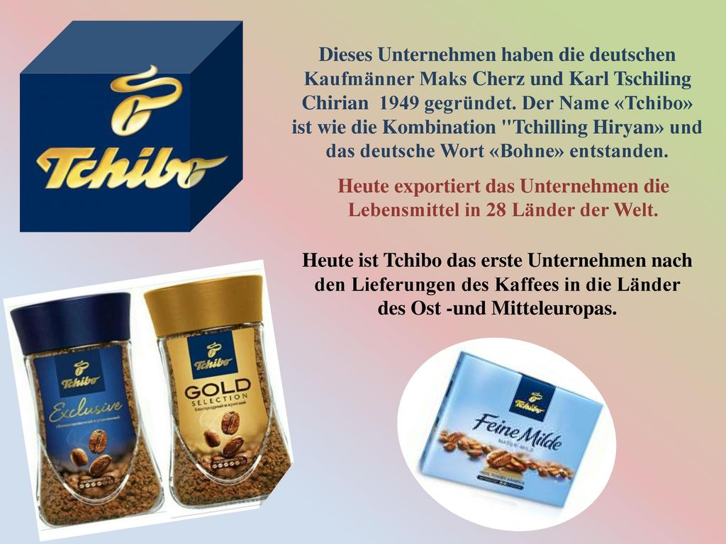 Dieses Unternehmen haben die deutschen Kaufmänner Maks Cherz und Karl Tschiling Chirian 1949 gegründet. Der Name «Tchibo» ist wie die Kombination Tchilling Hiryan» und das deutsche Wort «Bohne» entstanden.