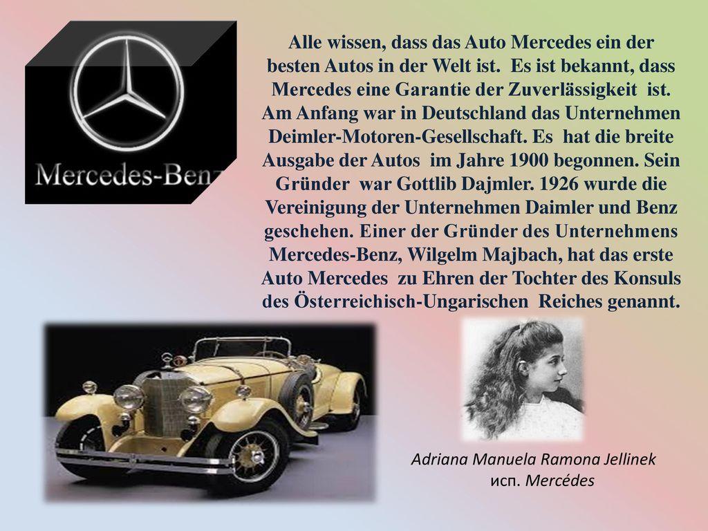 Alle wissen, dass das Auto Mercedes ein der besten Autos in der Welt ist. Es ist bekannt, dass Mercedes eine Garantie der Zuverlässigkeit ist. Am Anfang war in Deutschland das Unternehmen Deimler-Motoren-Gesellschaft. Es hat die breite Ausgabe der Autos im Jahre 1900 begonnen. Sein Gründer war Gottlib Dajmler. 1926 wurde die Vereinigung der Unternehmen Daimler und Benz geschehen. Einer der Gründer des Unternehmens Mercedes-Benz, Wilgelm Majbach, hat das erste Auto Mercedes zu Ehren der Tochter des Konsuls des Österreichisch-Ungarischen Reiches genannt.