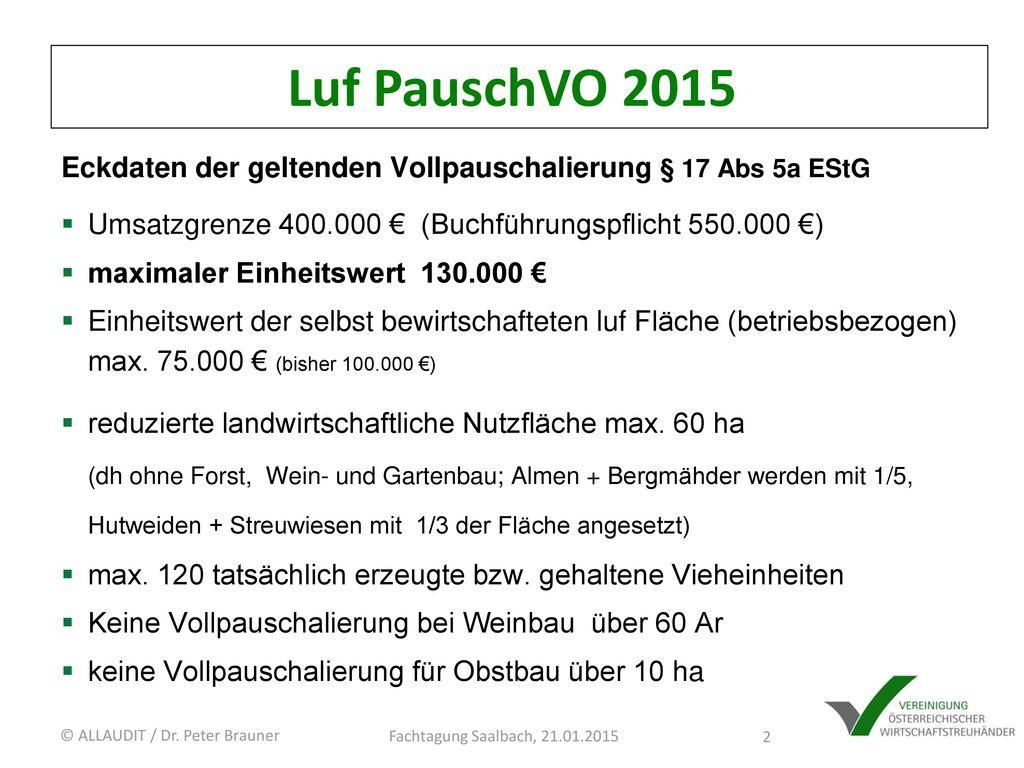 Luf PauschVO 2015 Eckdaten der geltenden Vollpauschalierung § 17 Abs 5a EStG. Umsatzgrenze 400.000 € (Buchführungspflicht 550.000 €)