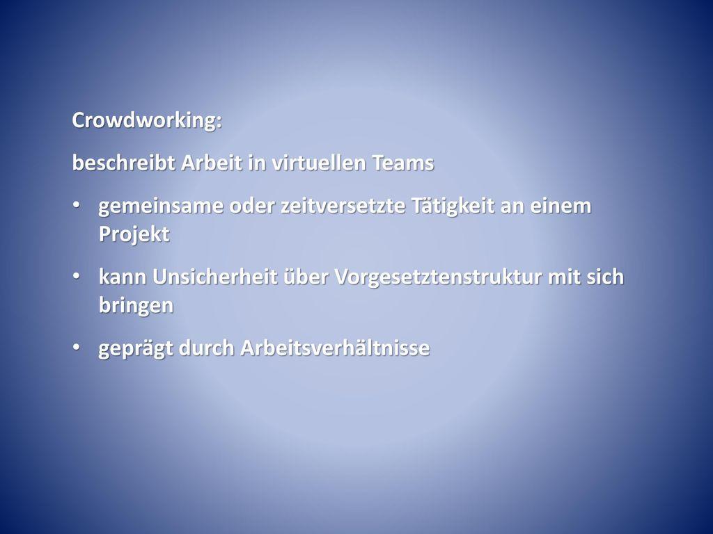 Crowdworking: beschreibt Arbeit in virtuellen Teams. gemeinsame oder zeitversetzte Tätigkeit an einem Projekt.