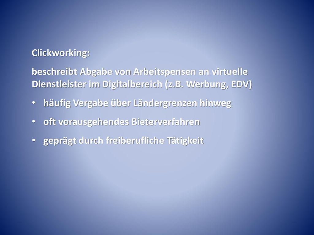Clickworking: beschreibt Abgabe von Arbeitspensen an virtuelle Dienstleister im Digitalbereich (z.B. Werbung, EDV)