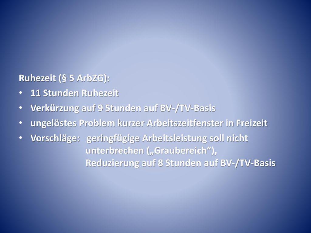 Ruhezeit (§ 5 ArbZG): 11 Stunden Ruhezeit. Verkürzung auf 9 Stunden auf BV-/TV-Basis. ungelöstes Problem kurzer Arbeitszeitfenster in Freizeit.