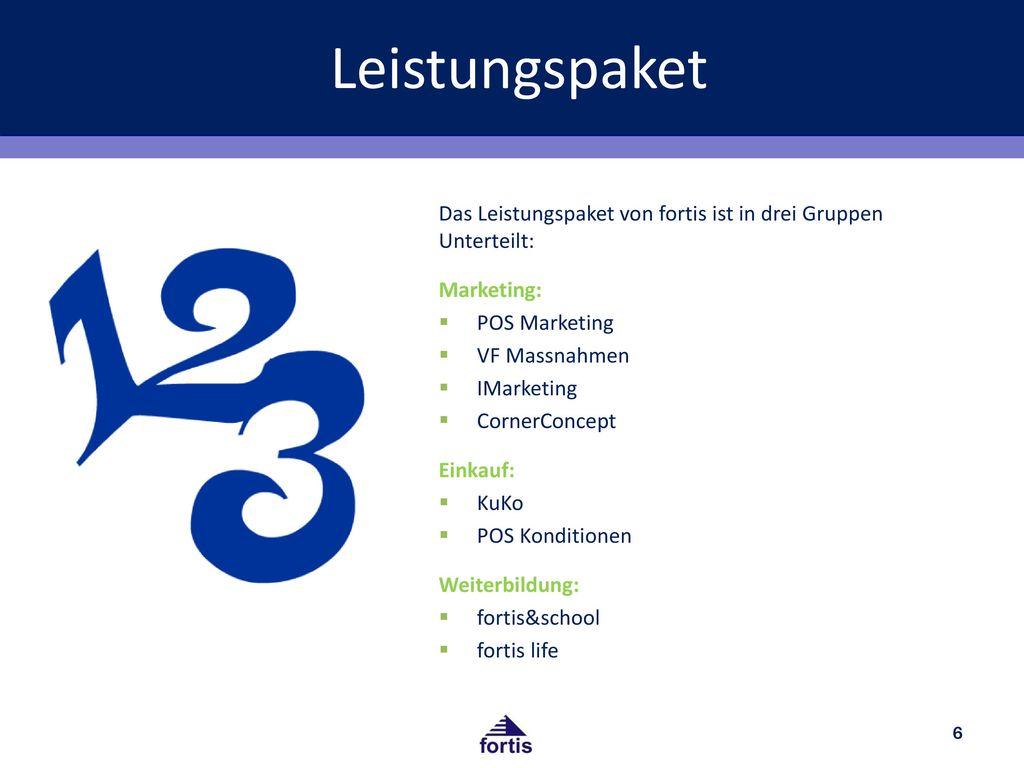 Leistungspaket Das Leistungspaket von fortis ist in drei Gruppen Unterteilt: Marketing: POS Marketing.