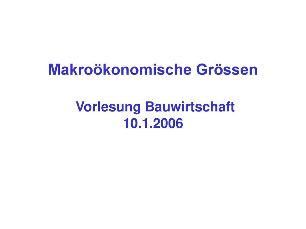 Makroökonomische Grössen Vorlesung Bauwirtschaft 10.1.2006