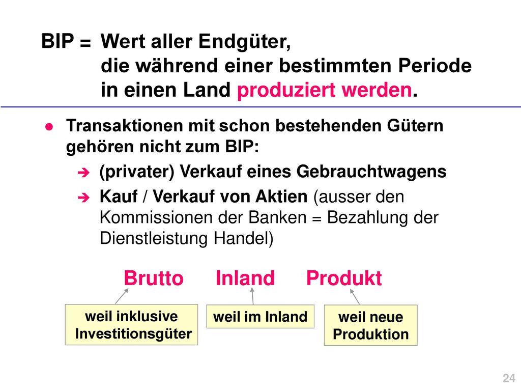 BIP = Wert aller Endgüter, die während einer bestimmten Periode in einen Land produziert werden.