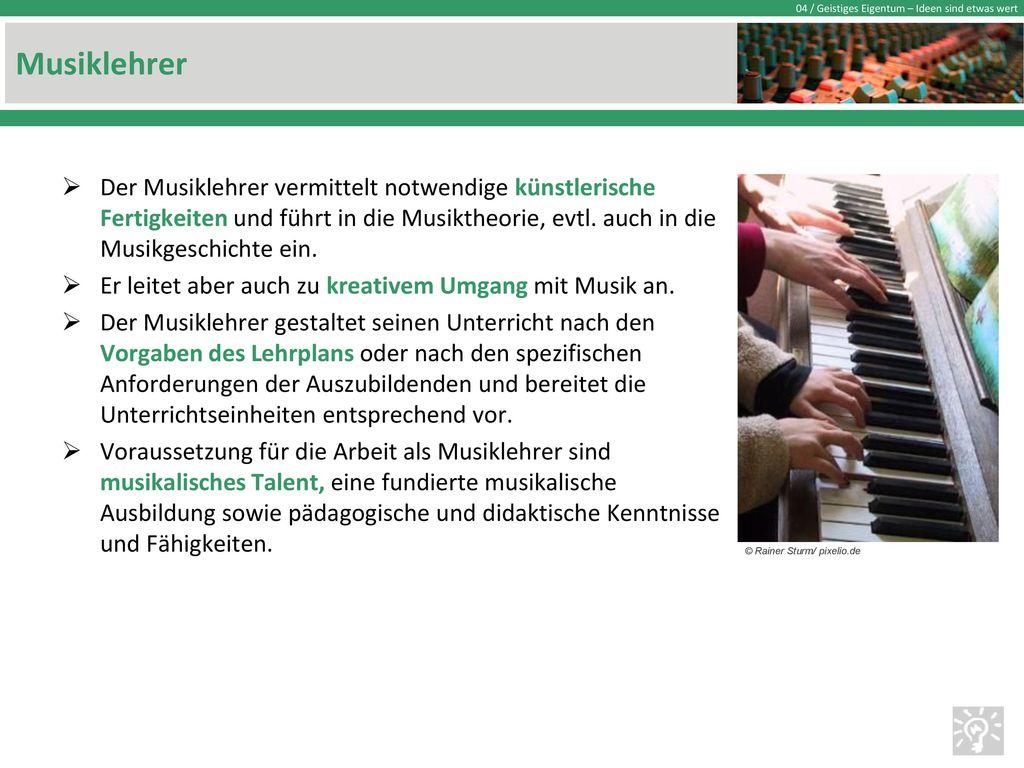 Musiklehrer Der Musiklehrer vermittelt notwendige künstlerische Fertigkeiten und führt in die Musiktheorie, evtl. auch in die Musikgeschichte ein.