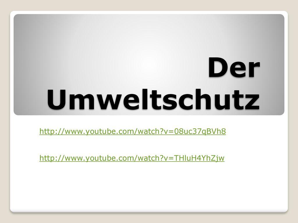 Der Umweltschutz http://www.youtube.com/watch v=08uc37qBVh8