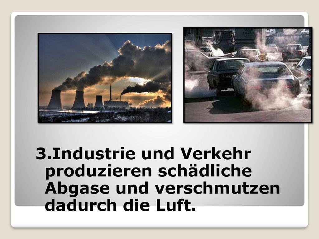 3.Industrie und Verkehr produzieren schädliche Abgase und verschmutzen dadurch die Luft.