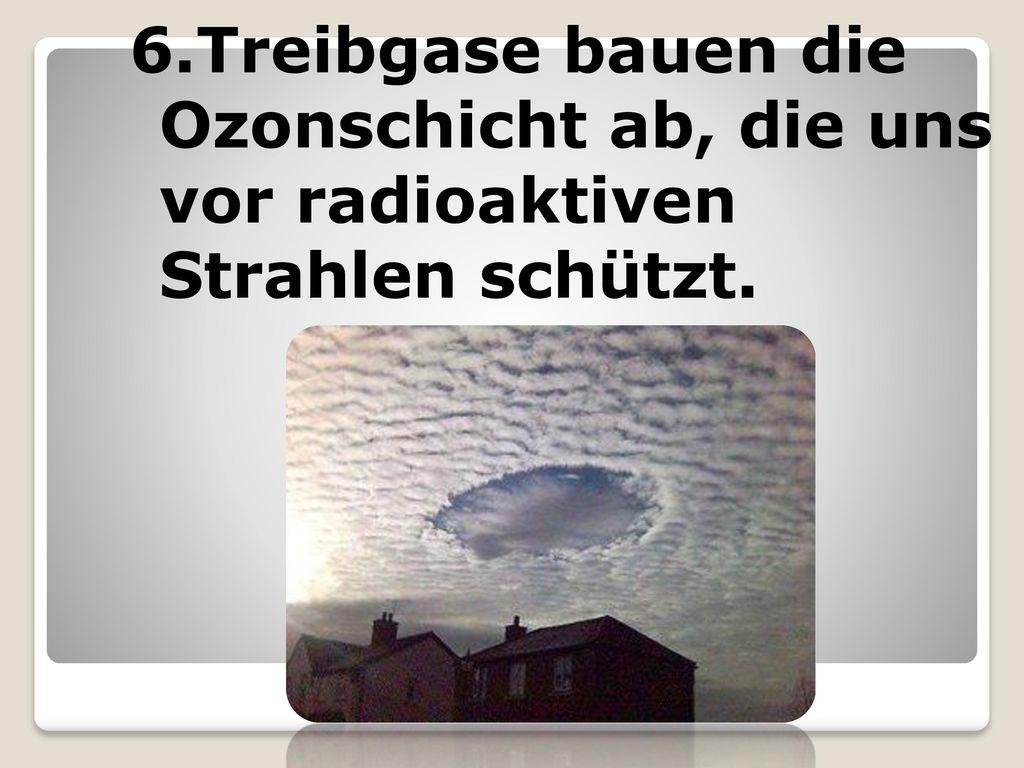 6.Treibgase bauen die Ozonschicht ab, die uns vor radioaktiven Strahlen schützt.