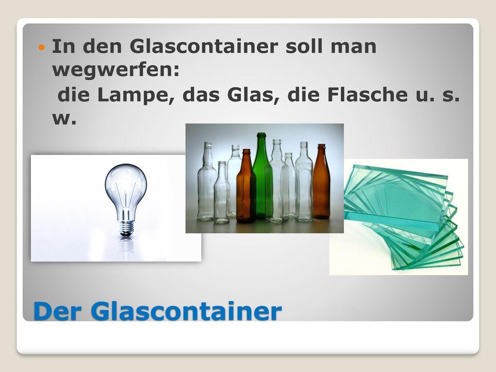 Der Glascontainer In den Glascontainer soll man wegwerfen:
