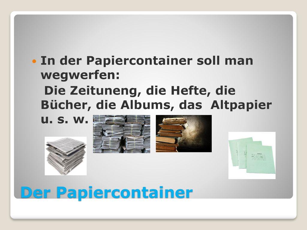 Der Papiercontainer In der Papiercontainer soll man wegwerfen: