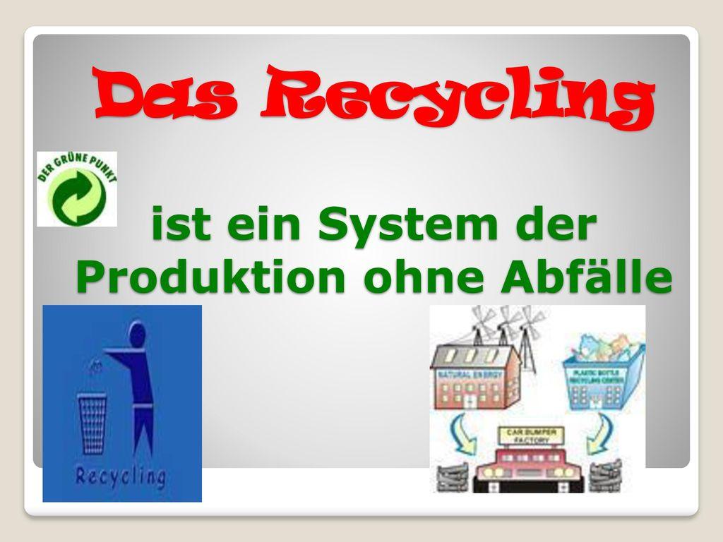 Das Recycling ist ein System der Produktion ohne Abfälle