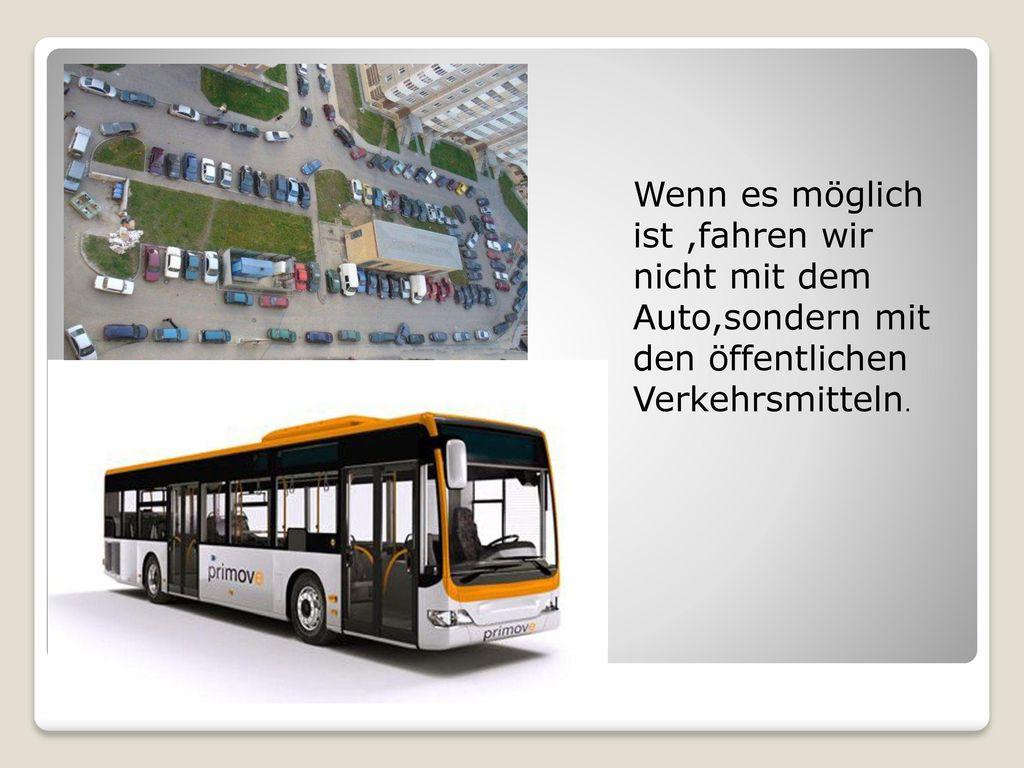 Wenn es möglich ist ,fahren wir nicht mit dem Auto,sondern mit den öffentlichen Verkehrsmitteln.